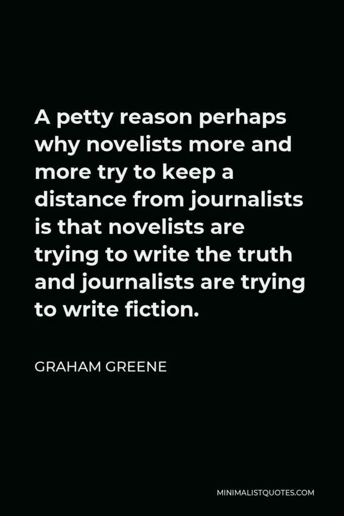 Graham Greene Quote - A petty reason perhaps why novelists more and more try to keep a distance from journalists is that novelists are trying to write the truth and journalists are trying to write fiction.