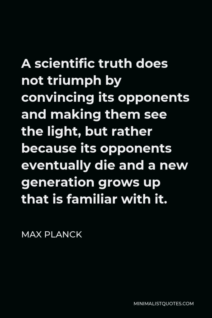 Max Planck Quote - A scientific truth does not triumph by convincing its opponents and making them see the light, but rather because its opponents eventually die and a new generation grows up that is familiar with it.