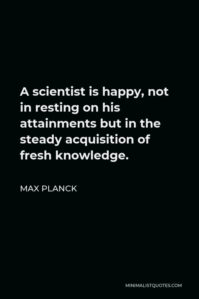 Max Planck Quote - A scientist is happy, not in resting on his attainments but in the steady acquisition of fresh knowledge.