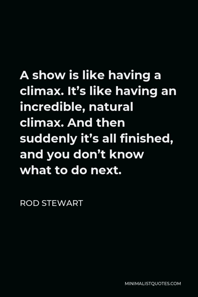 Rod Stewart Quote - A show is like having a climax. It's like having an incredible, natural climax. And then suddenly it's all finished, and you don't know what to do next.