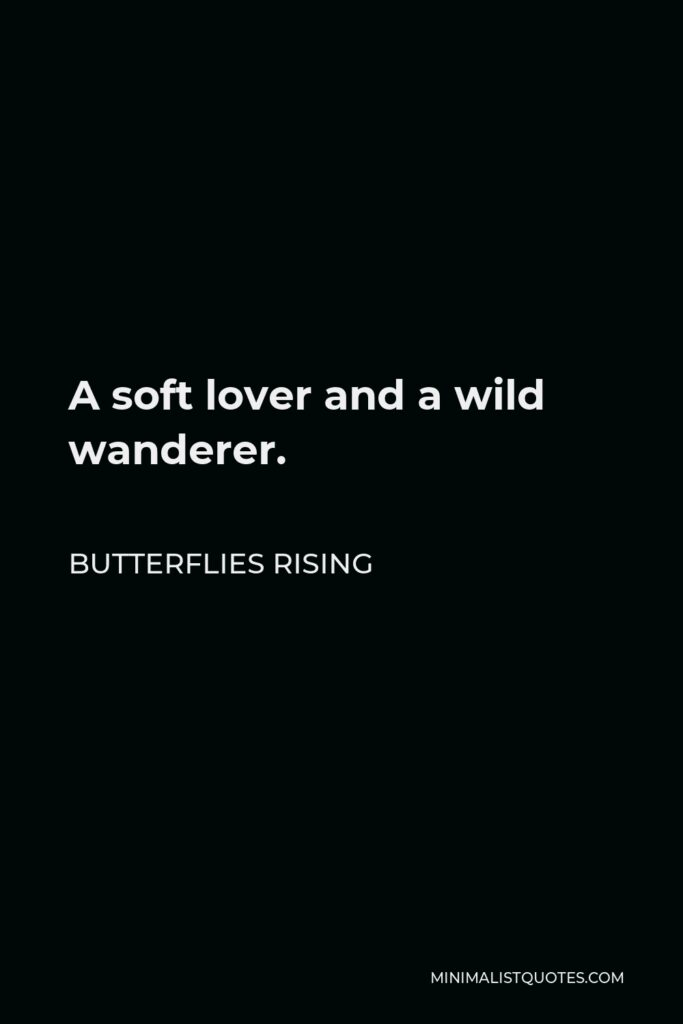 Butterflies Rising Quote - A soft lover and a wild wanderer.