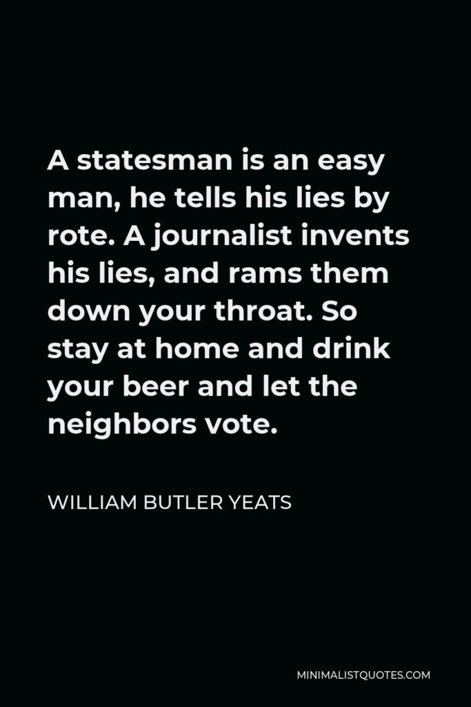 William Butler Yeats Quote - A statesman is an easy man, he tells his lies by rote. A journalist invents his lies, and rams them down your throat. So stay at home and drink your beer and let the neighbors vote.