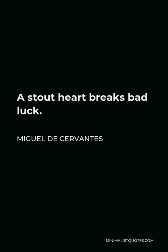Miguel de Cervantes Quote - A stout heart breaks bad luck.