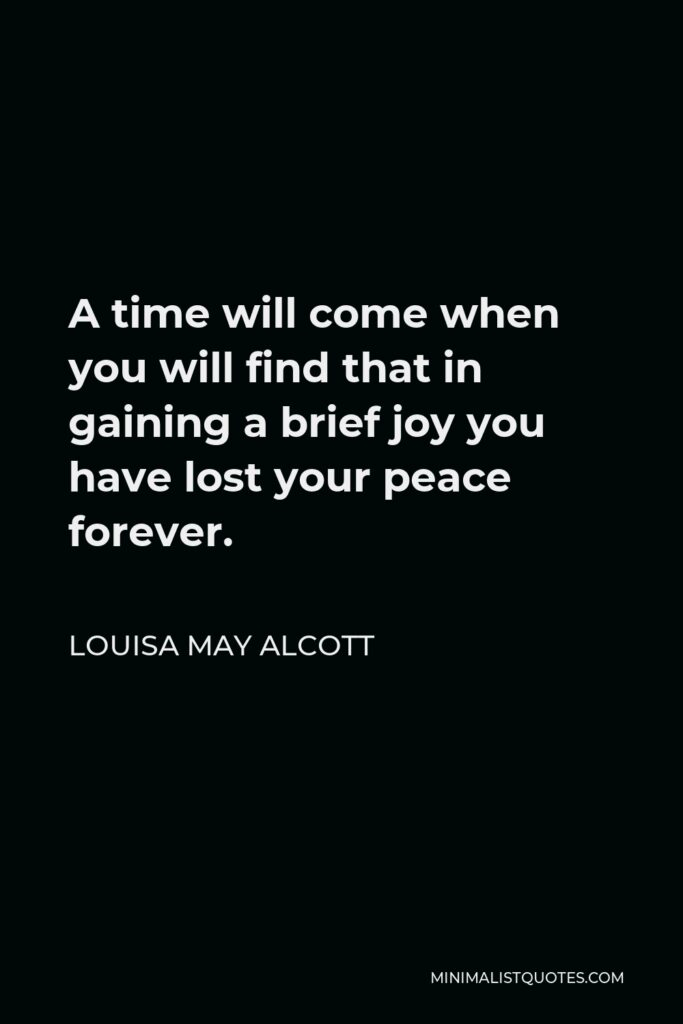 Louisa May Alcott Quote - A time will come when you will find that in gaining a brief joy you have lost your peace forever.