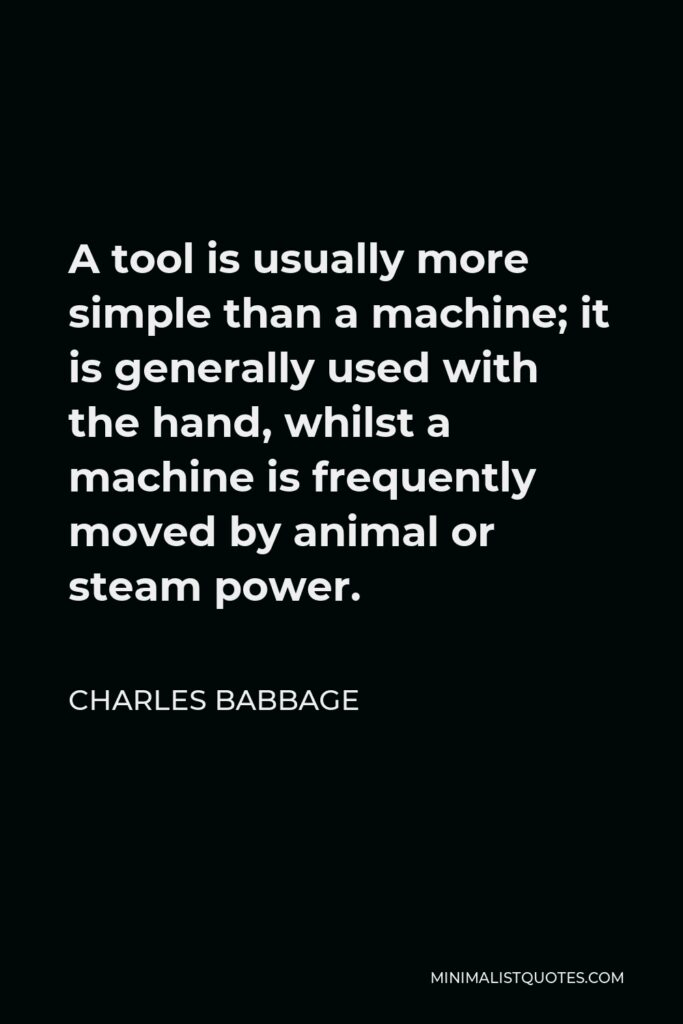 Charles Babbage Quote - A tool is usually more simple than a machine; it is generally used with the hand, whilst a machine is frequently moved by animal or steam power.