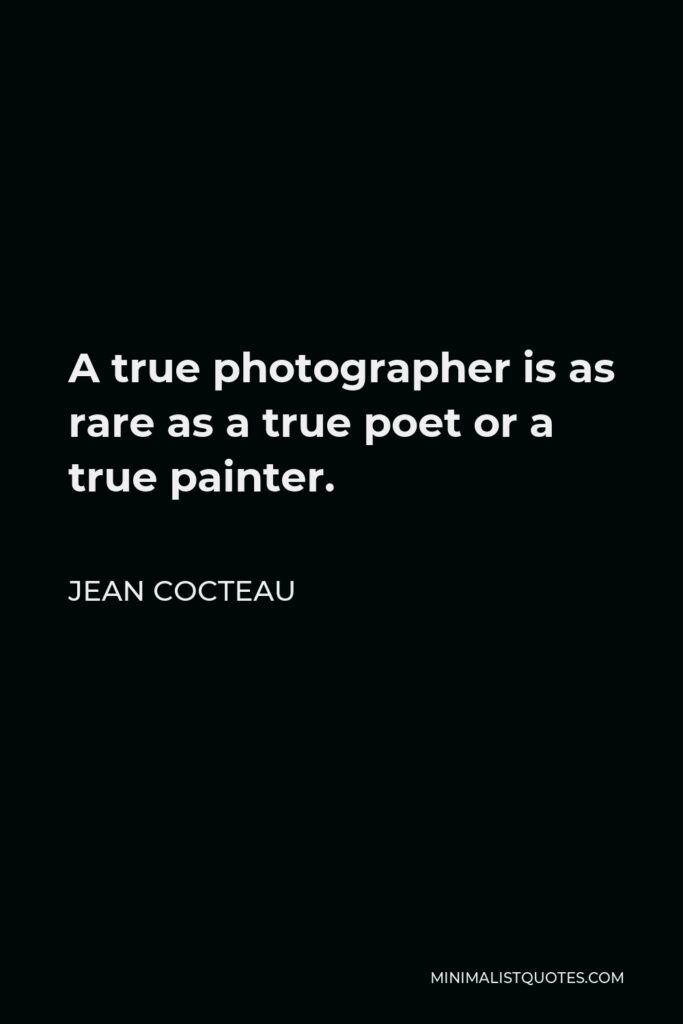 Jean Cocteau Quote - A true photographer is as rare as a true poet or a true painter.