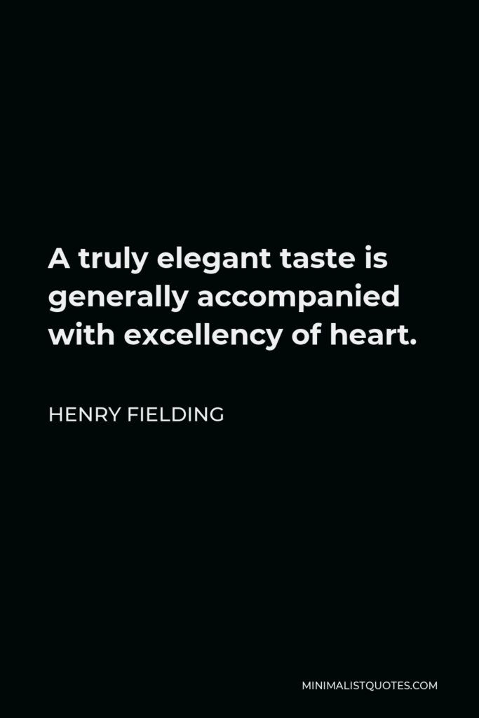 Henry Fielding Quote - A truly elegant taste is generally accompanied with excellency of heart.