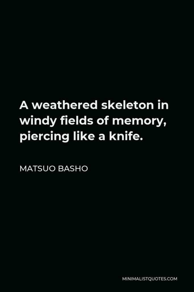 Matsuo Basho Quote - A weathered skeleton in windy fields of memory, piercing like a knife.