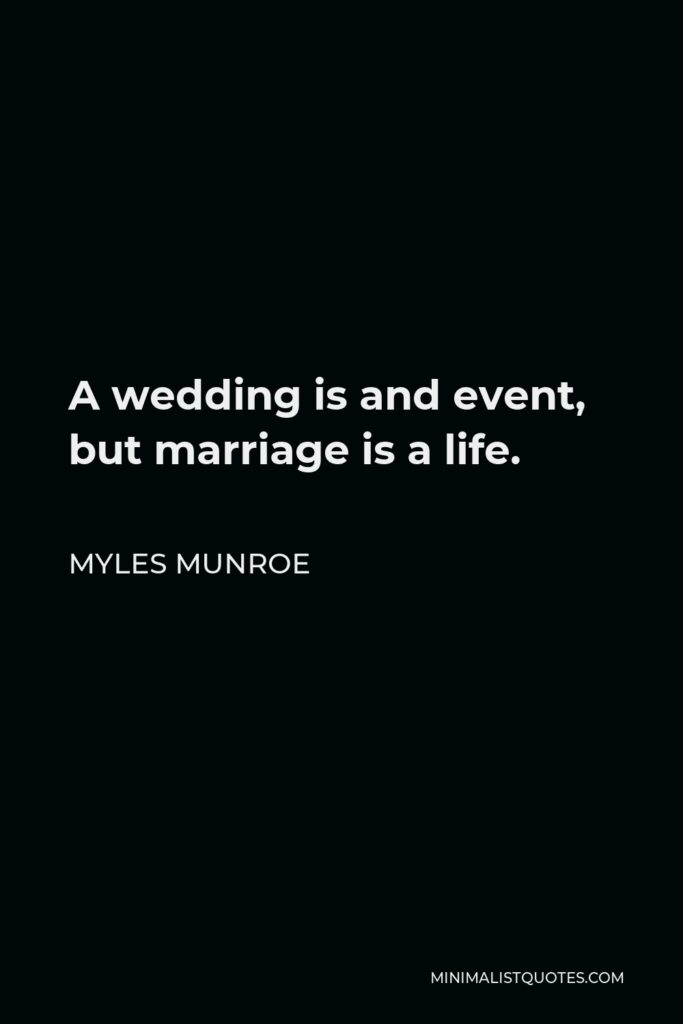 Myles Munroe Quote - A wedding is and event, but marriage is a life.