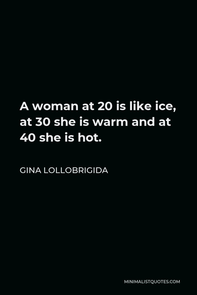 Gina Lollobrigida Quote - A woman at 20 is like ice, at 30 she is warm and at 40 she is hot.