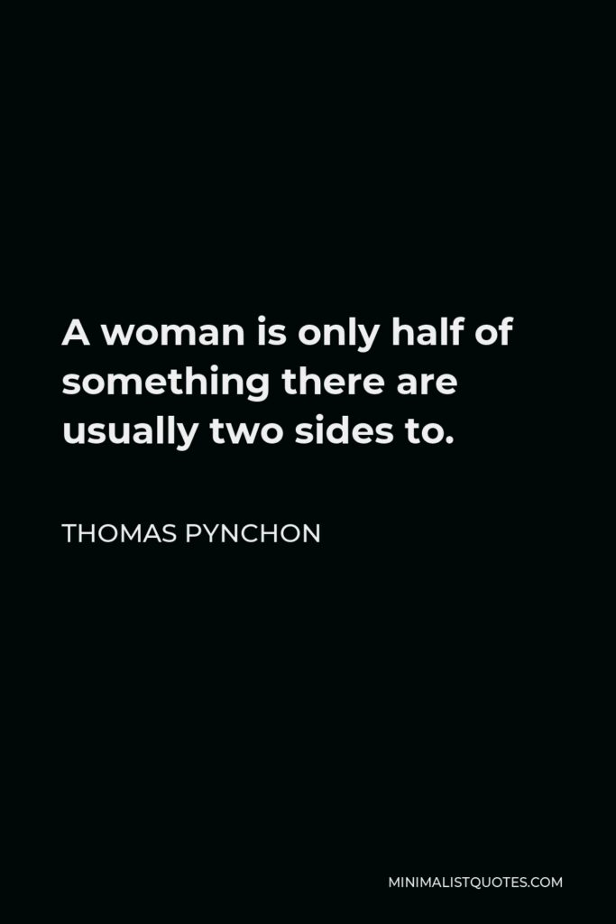 Thomas Pynchon Quote - A woman is only half of something there are usually two sides to.