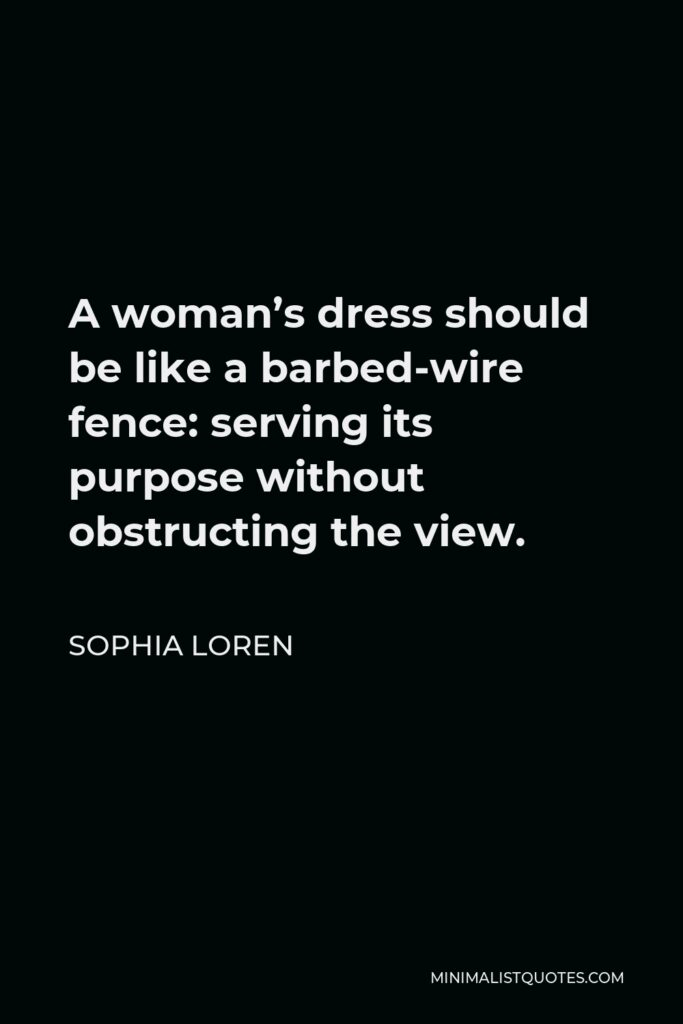 Sophia Loren Quote - A woman's dress should be like a barbed-wire fence: serving its purpose without obstructing the view.