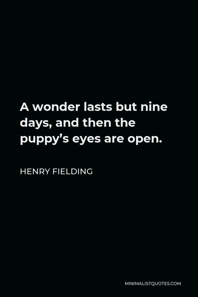 Henry Fielding Quote - A wonder lasts but nine days, and then the puppy's eyes are open.
