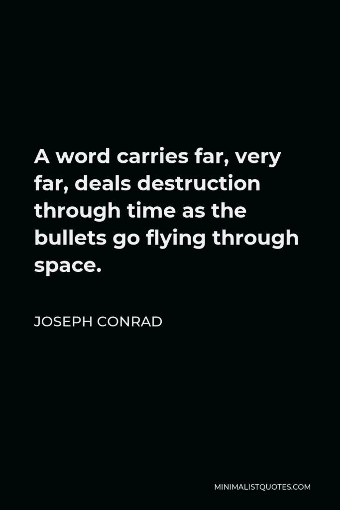 Joseph Conrad Quote - A word carries far, very far, deals destruction through time as the bullets go flying through space.