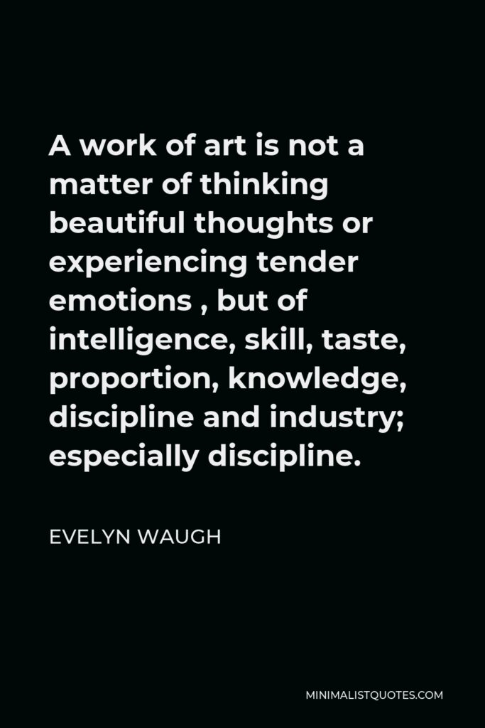 Evelyn Waugh Quote - A work of art is not a matter of thinking beautiful thoughts or experiencing tender emotions , but of intelligence, skill, taste, proportion, knowledge, discipline and industry; especially discipline.