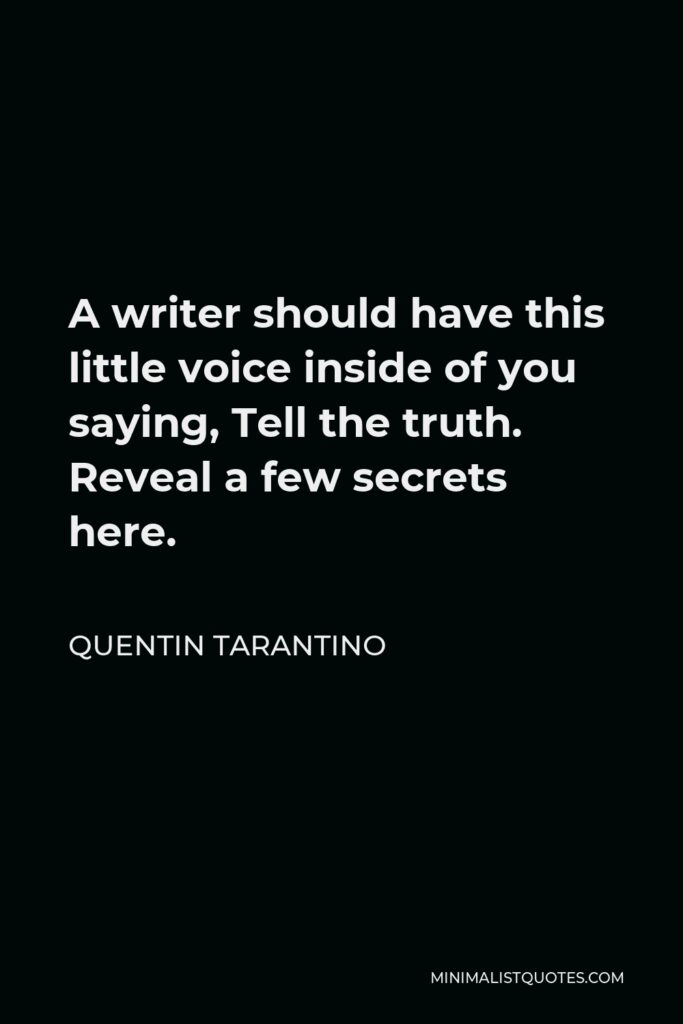 Quentin Tarantino Quote - A writer should have this little voice inside of you saying, Tell the truth. Reveal a few secrets here.