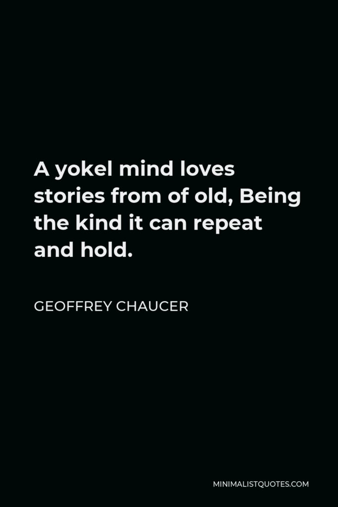 Geoffrey Chaucer Quote - A yokel mind loves stories from of old, Being the kind it can repeat and hold.