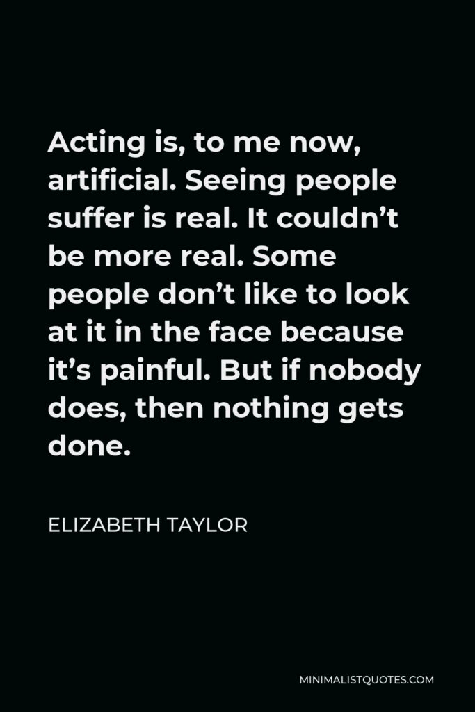 Elizabeth Taylor Quote - Acting is, to me now, artificial. Seeing people suffer is real. It couldn't be more real. Some people don't like to look at it in the face because it's painful. But if nobody does, then nothing gets done.