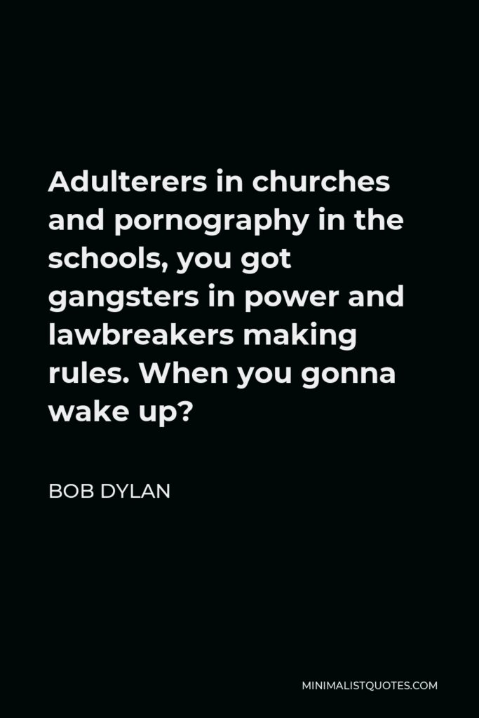Bob Dylan Quote - Adulterers in churches and pornography in the schools, you got gangsters in power and lawbreakers making rules. When you gonna wake up?