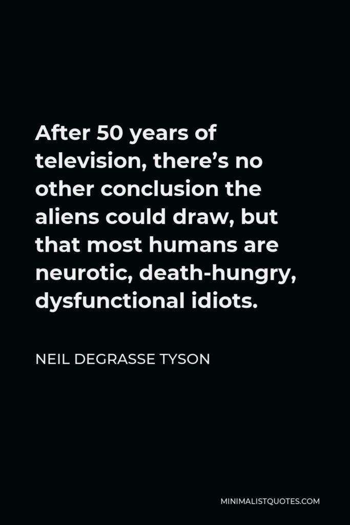Neil deGrasse Tyson Quote - After 50 years of television, there's no other conclusion the aliens could draw, but that most humans are neurotic, death-hungry, dysfunctional idiots.