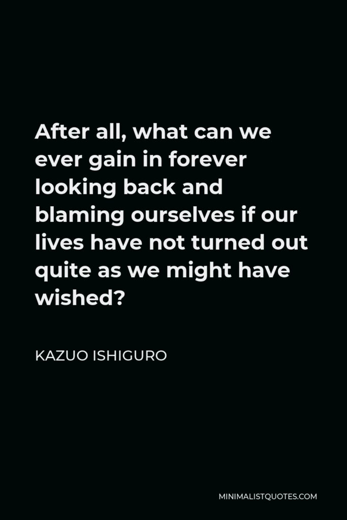 Kazuo Ishiguro Quote - After all, what can we ever gain in forever looking back and blaming ourselves if our lives have not turned out quite as we might have wished?