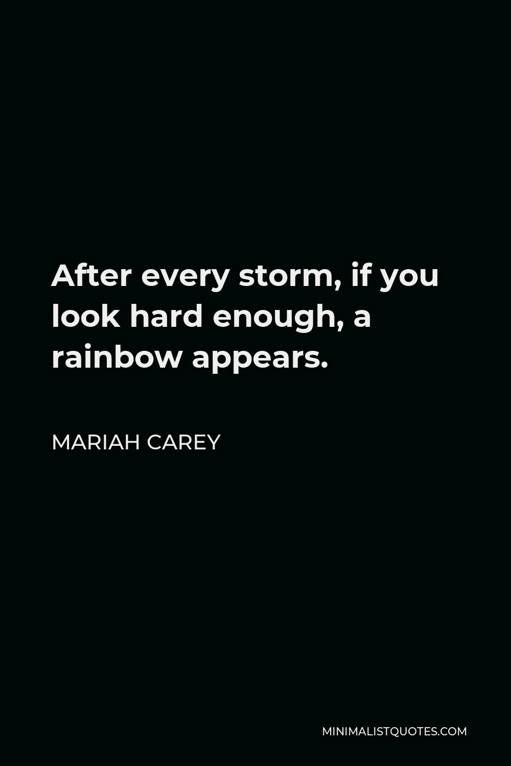 Mariah Carey Quote - After every storm, if you look hard enough, a rainbow appears.