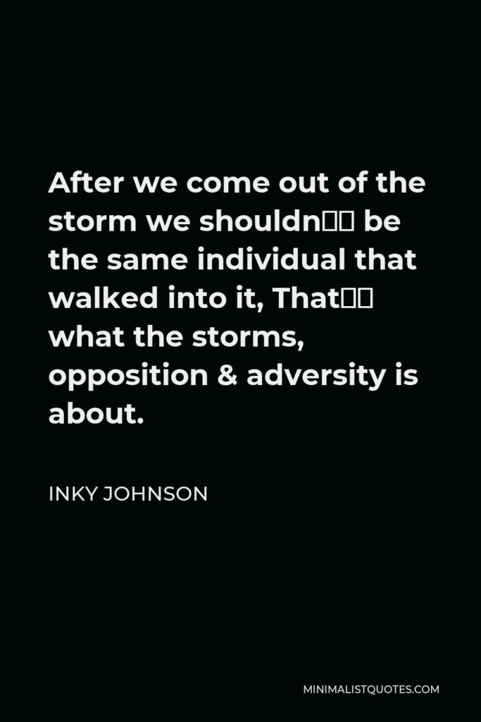 Inky Johnson Quote - After we come out of the storm we shouldn't be the same individual that walked into it, That's what the storms, opposition & adversity is about.