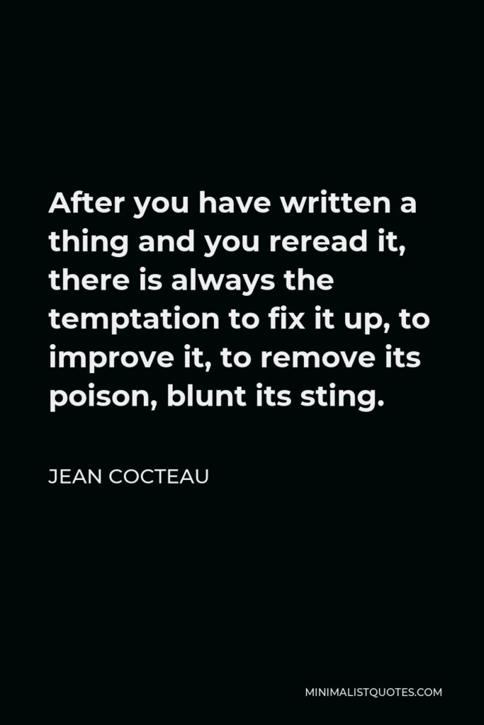 Jean Cocteau Quote - After you have written a thing and you reread it, there is always the temptation to fix it up, to improve it, to remove its poison, blunt its sting.