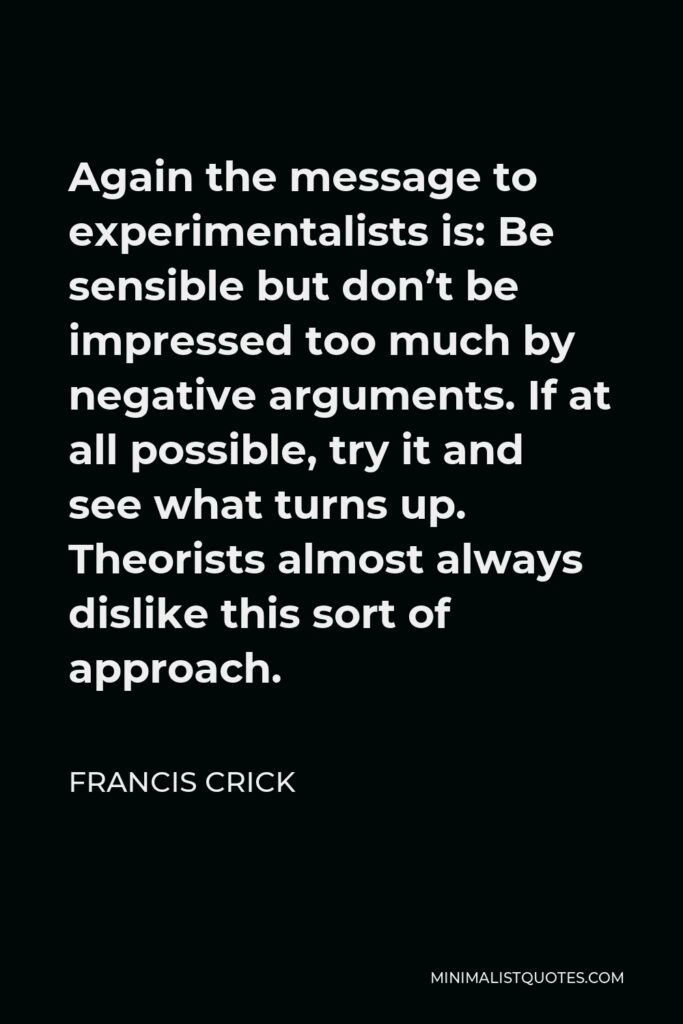 Francis Crick Quote - Again the message to experimentalists is: Be sensible but don't be impressed too much by negative arguments. If at all possible, try it and see what turns up. Theorists almost always dislike this sort of approach.