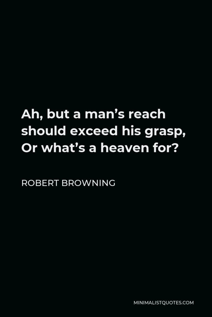 Robert Browning Quote - Ah, but a man's reach should exceed his grasp, Or what's a heaven for?