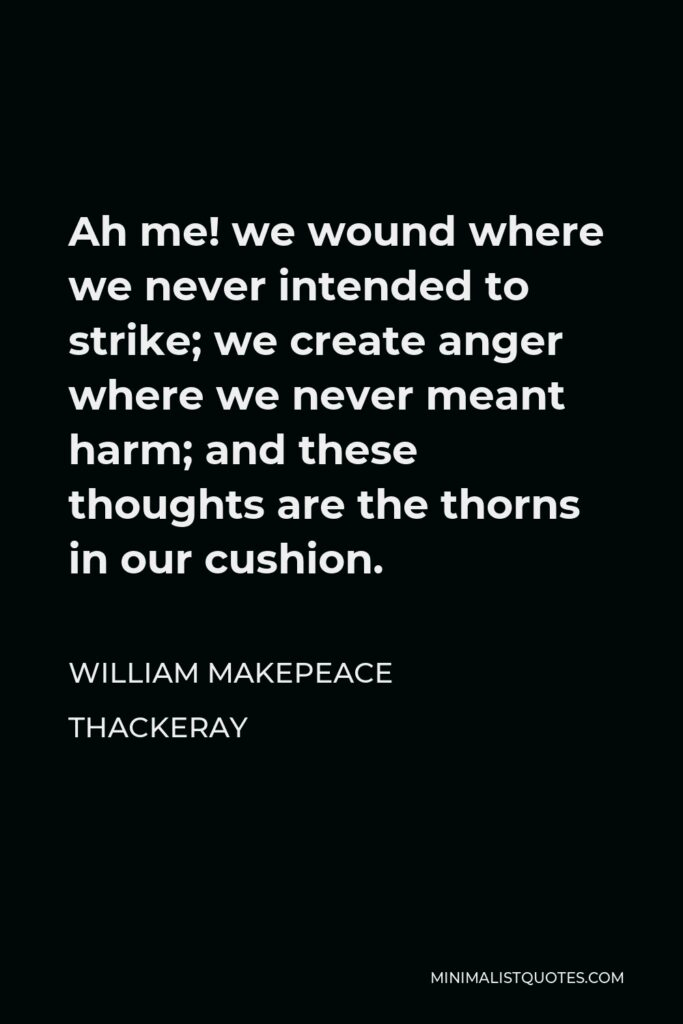 William Makepeace Thackeray Quote - Ah me! we wound where we never intended to strike; we create anger where we never meant harm; and these thoughts are the thorns in our cushion.