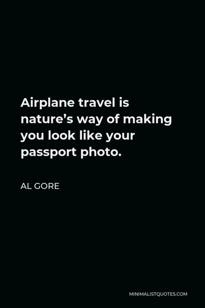 Al Gore Quote - Airplane travel is nature's way of making you look like your passport photo.