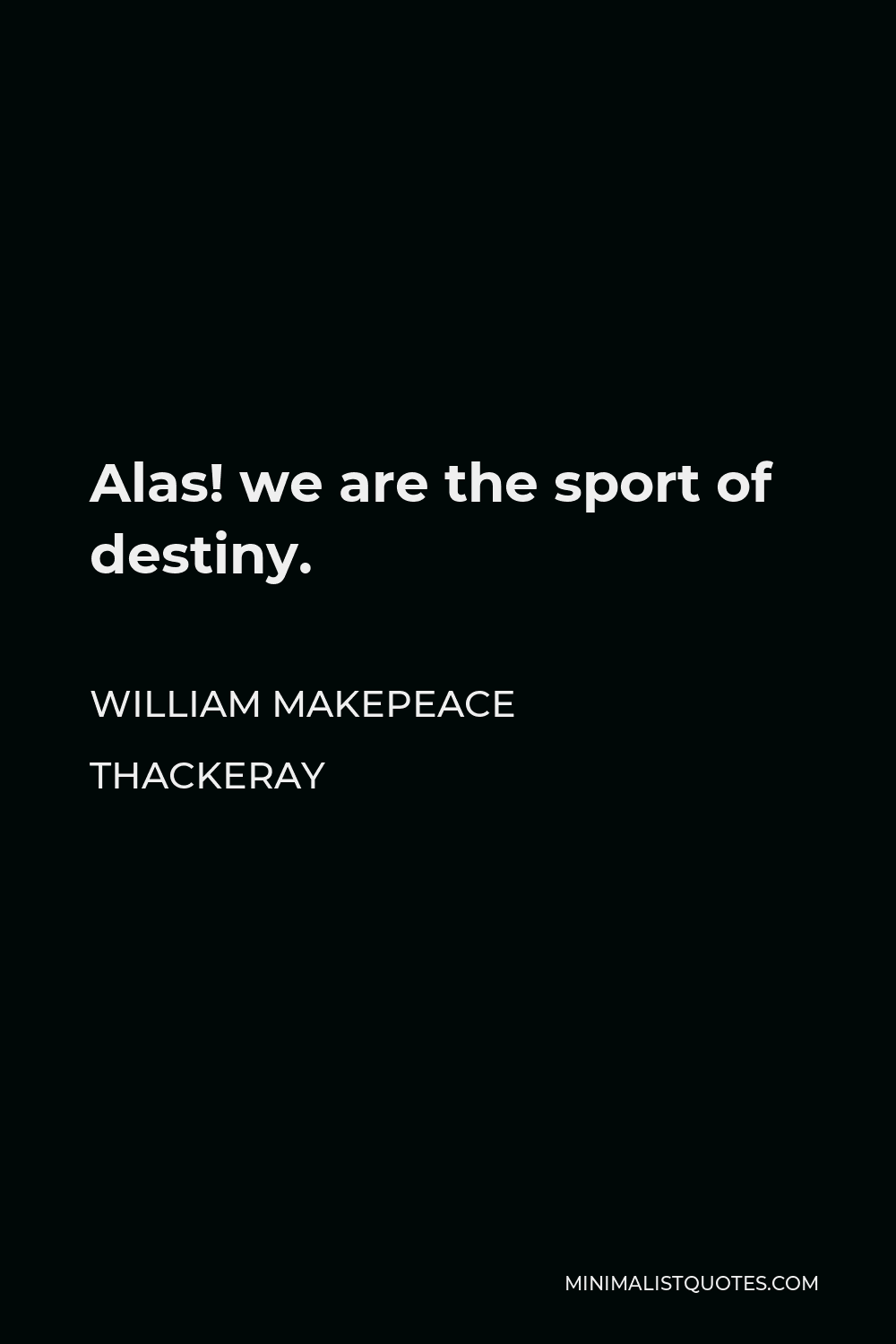 William Makepeace Thackeray Quote - Alas! we are the sport of destiny.
