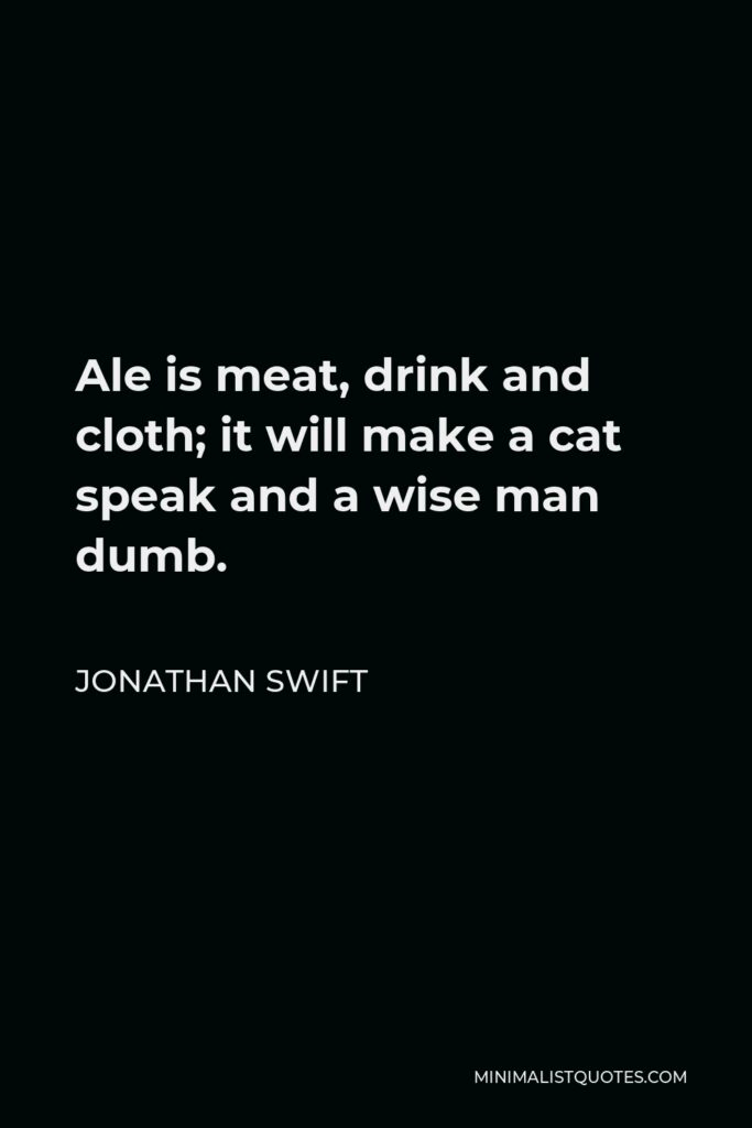 Jonathan Swift Quote - Ale is meat, drink and cloth; it will make a cat speak and a wise man dumb.