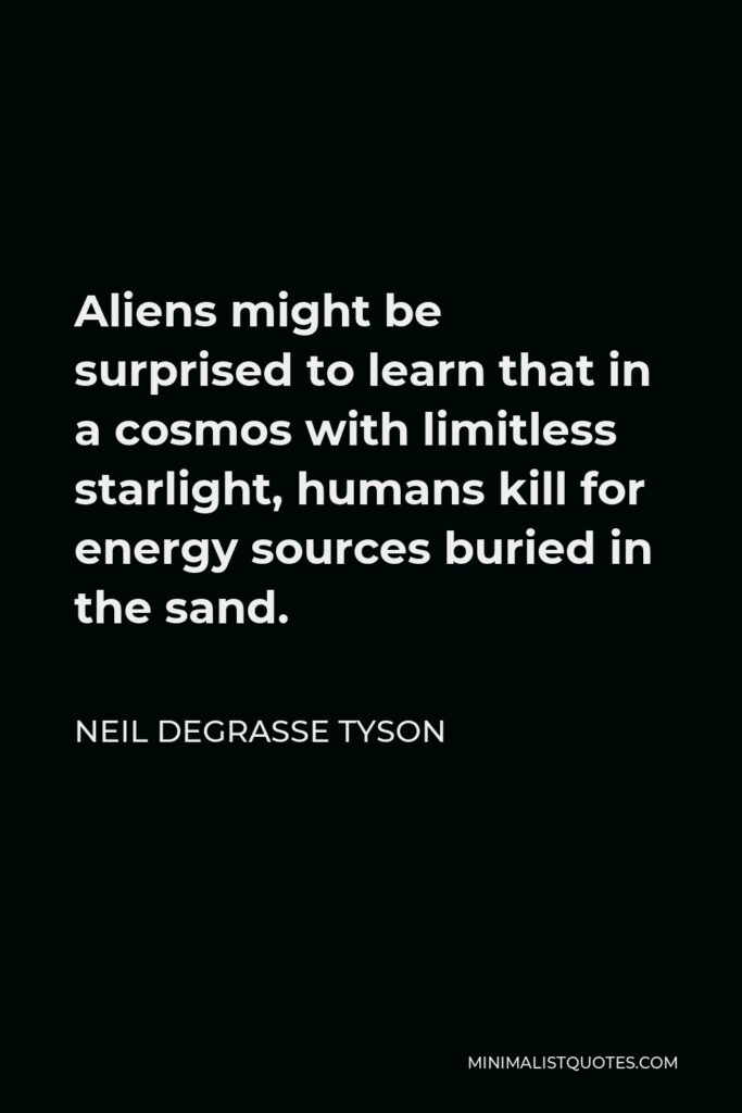 Neil deGrasse Tyson Quote - Aliens might be surprised to learn that in a cosmos with limitless starlight, humans kill for energy sources buried in the sand.