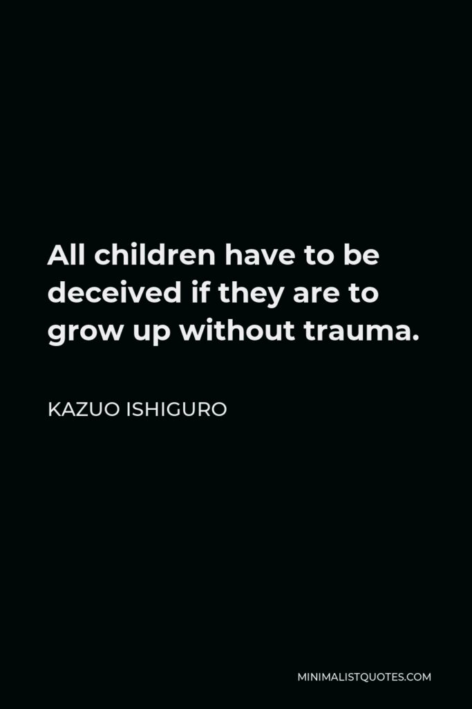 Kazuo Ishiguro Quote - All children have to be deceived if they are to grow up without trauma.