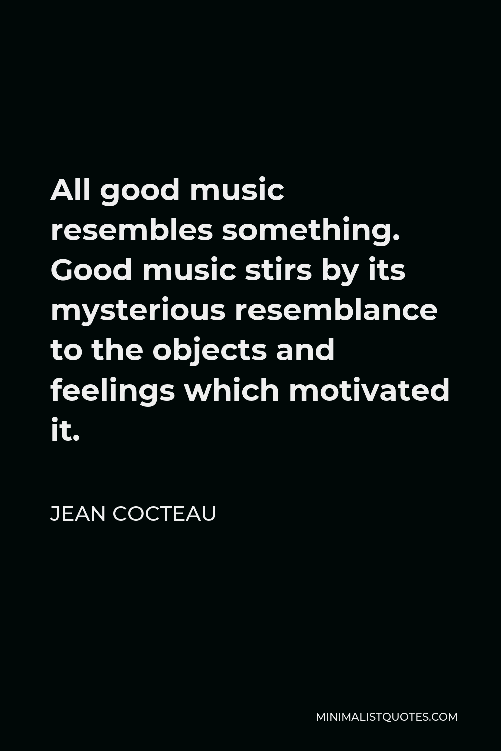 Jean Cocteau Quote - All good music resembles something. Good music stirs by its mysterious resemblance to the objects and feelings which motivated it.