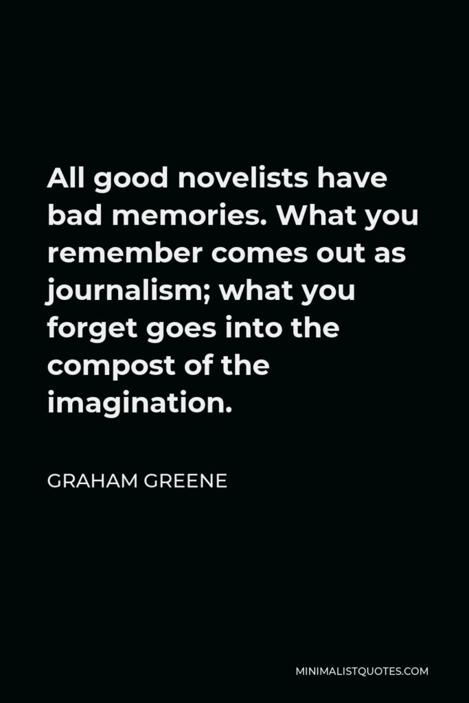 Graham Greene Quote - All good novelists have bad memories. What you remember comes out as journalism; what you forget goes into the compost of the imagination.