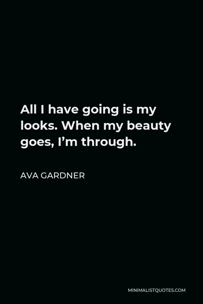 Ava Gardner Quote - All I have going is my looks. When my beauty goes, I'm through.