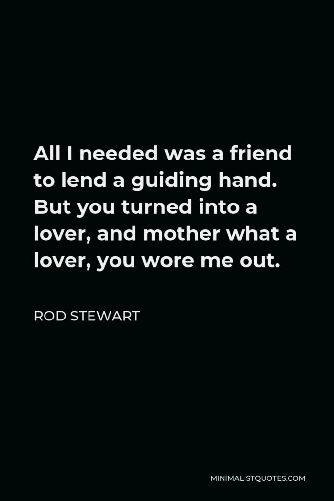 Rod Stewart Quote - All I needed was a friend to lend a guiding hand. But you turned into a lover, and mother what a lover, you wore me out.