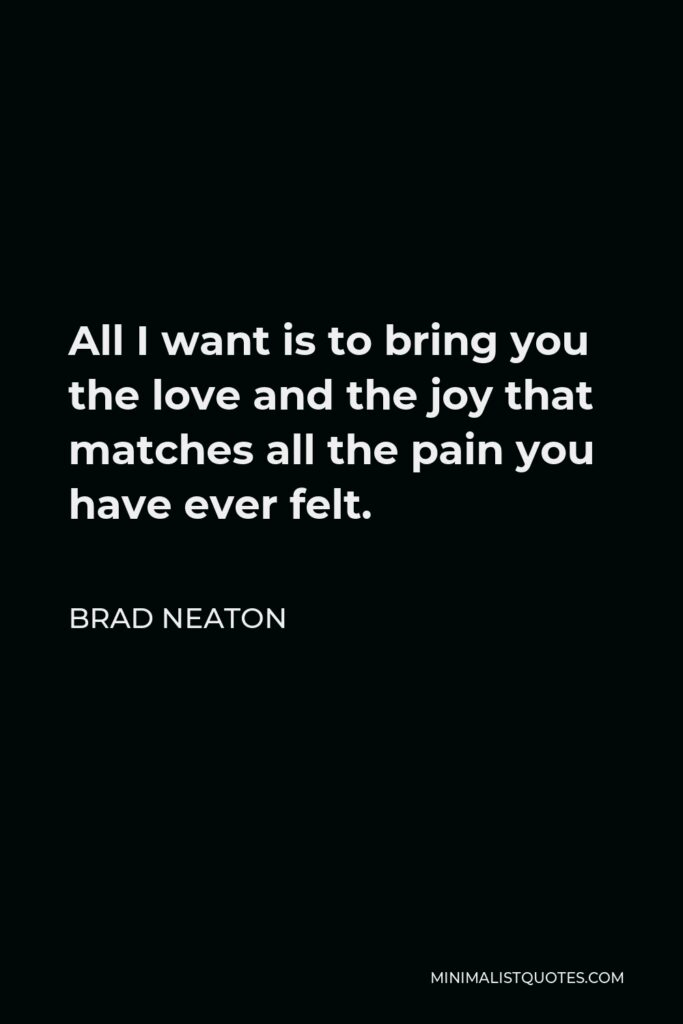 Brad Neaton Quote - All I want is to bring you the love and the joy that matches all the pain you have ever felt.