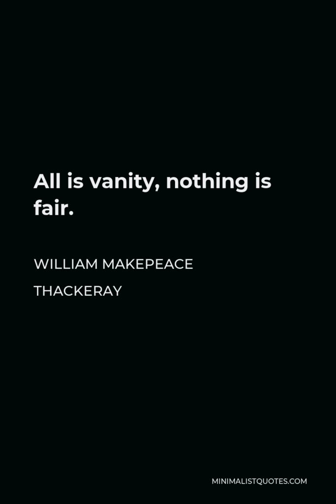 William Makepeace Thackeray Quote - All is vanity, nothing is fair.