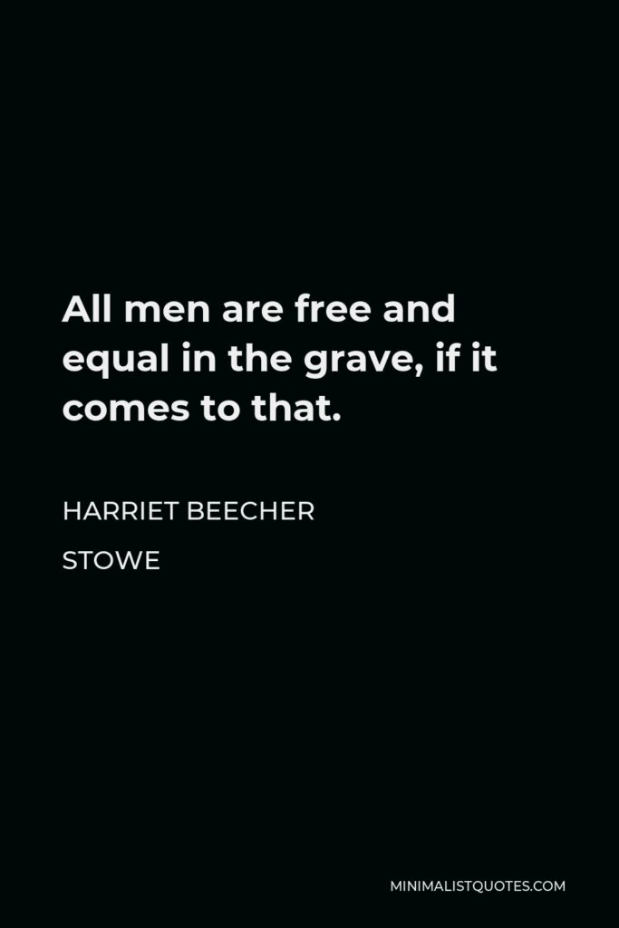Harriet Beecher Stowe Quote - All men are free and equal in the grave, if it comes to that.