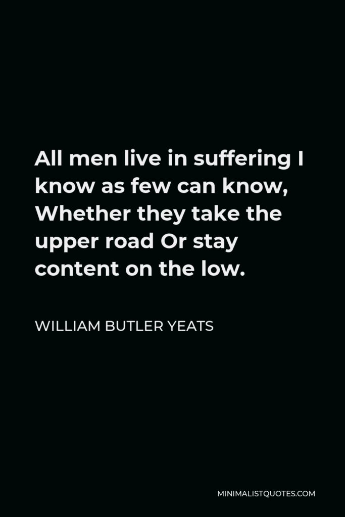 William Butler Yeats Quote - All men live in suffering I know as few can know, Whether they take the upper road Or stay content on the low.