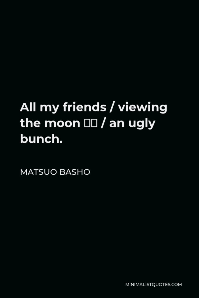 Matsuo Basho Quote - All my friends / viewing the moon – / an ugly bunch.