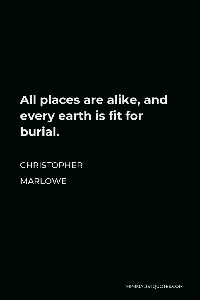 Christopher Marlowe Quote - All places are alike, and every earth is fit for burial.