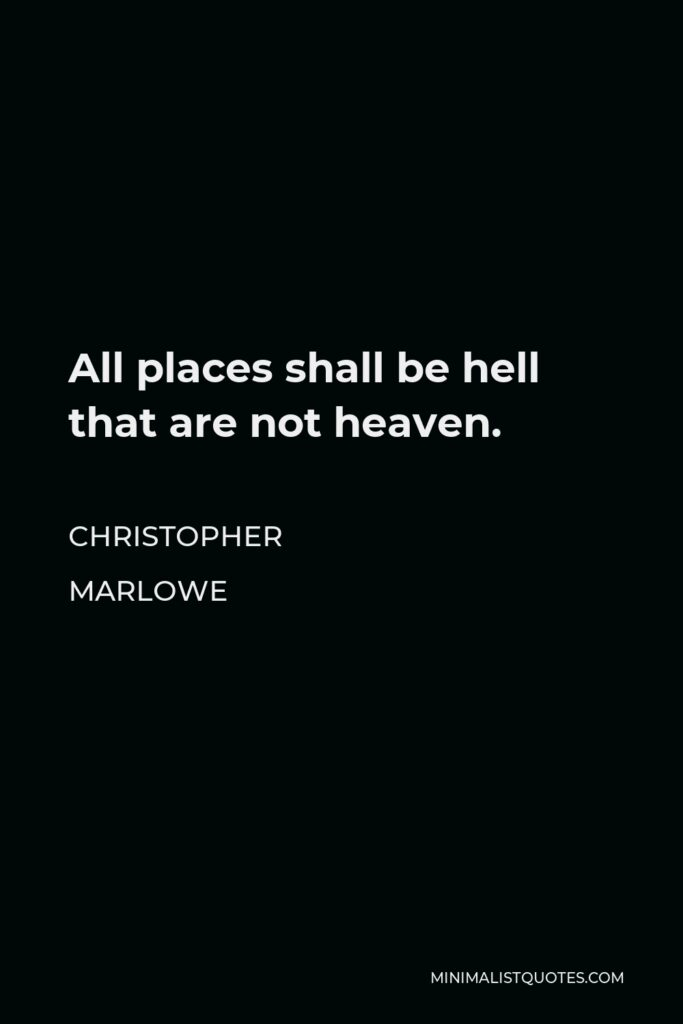 Christopher Marlowe Quote - All places shall be hell that are not heaven.