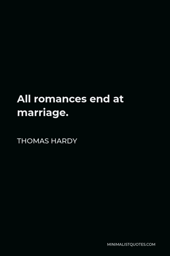 Thomas Hardy Quote - All romances end at marriage.