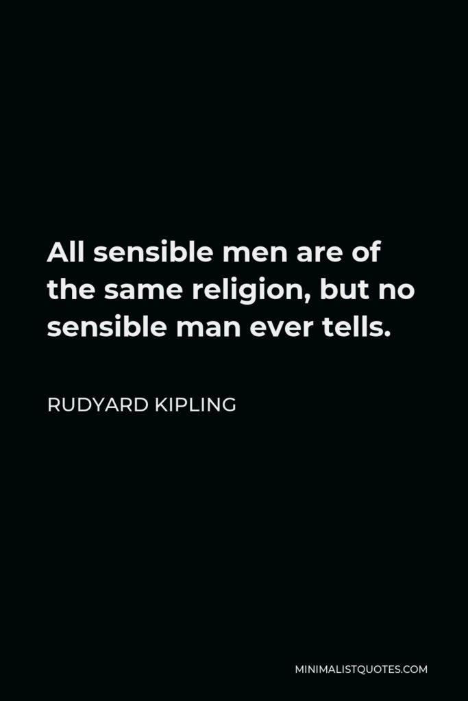 Rudyard Kipling Quote - All sensible men are of the same religion, but no sensible man ever tells.