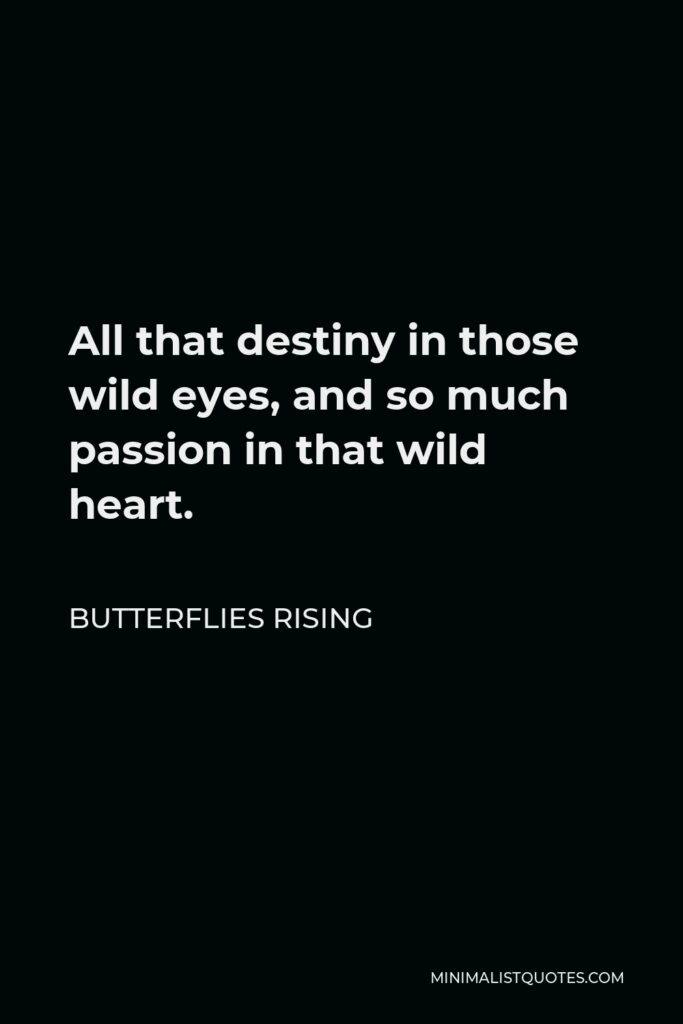 Butterflies Rising Quote - All that destiny in those wild eyes, and so much passion in that wild heart.